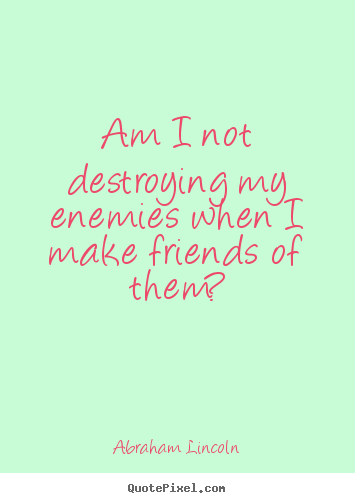Abraham Lincoln picture quote - Am i not destroying my enemies when i make friends.. - Friendship quotes