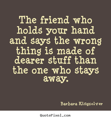 Friendship quotes - The friend who holds your hand and says the wrong thing is made..