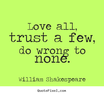 Friendship quotes - Love all, trust a few, do wrong to none.