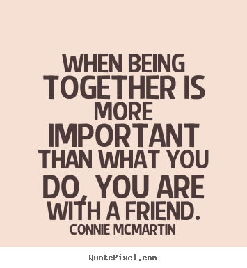 Design your own image quotes about friendship - When being together is more important than what you do, you are..