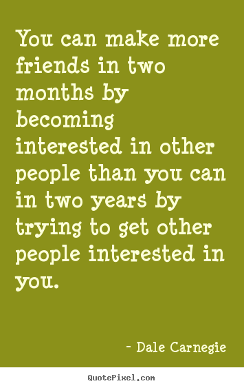 Quote about friendship - You can make more friends in two months by becoming interested in..