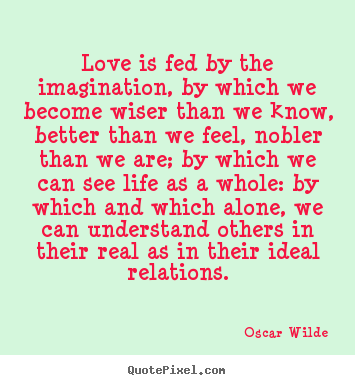 Love is fed by the imagination, by which we become wiser than.. Oscar Wilde famous friendship quote