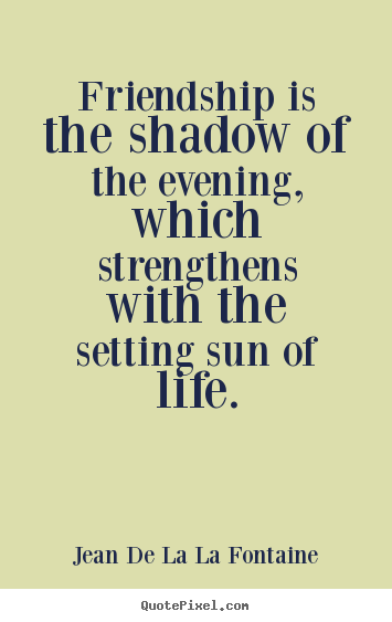 Quotes about friendship - Friendship is the shadow of the evening, which strengthens with the setting..