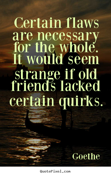 Goethe picture quote - Certain flaws are necessary for the whole. it would seem strange.. - Friendship quotes
