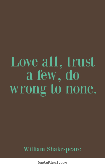 William Shakespeare poster quote - Love all, trust a few, do wrong to none. - Friendship quotes