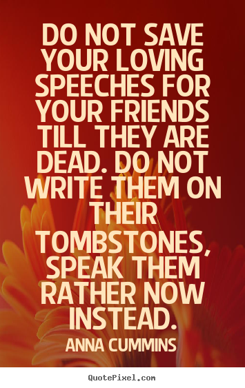 Anna Cummins picture quotes - Do not save your loving speeches for your friends till.. - Friendship quotes