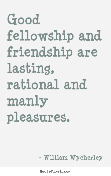 Quotes about friendship - Good fellowship and friendship are lasting, rational..