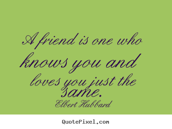 A friend is one who knows you and loves you just the same. Elbert Hubbard famous friendship quotes