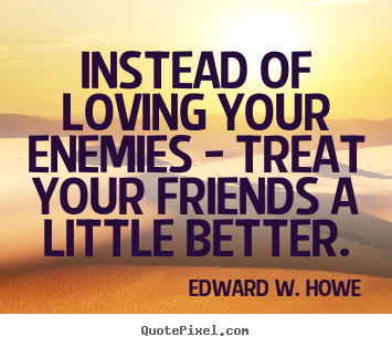 Instead of loving your enemies - treat your.. Edward W. Howe great friendship quotes