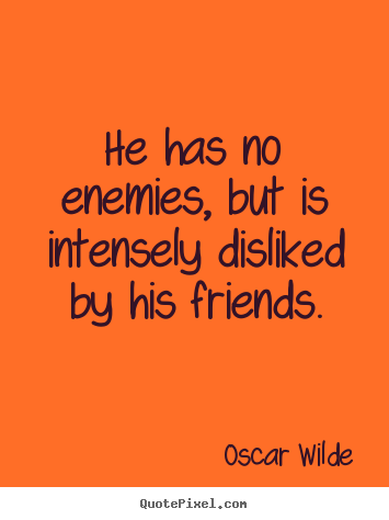 Oscar Wilde picture quote - He has no enemies, but is intensely disliked by his friends. - Friendship quotes