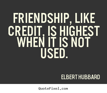 Elbert Hubbard picture quotes - Friendship, like credit, is highest when it is.. - Friendship quote