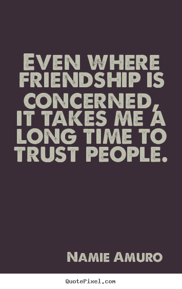 Create picture quotes about friendship - Even where friendship is concerned, it takes me a long time to..