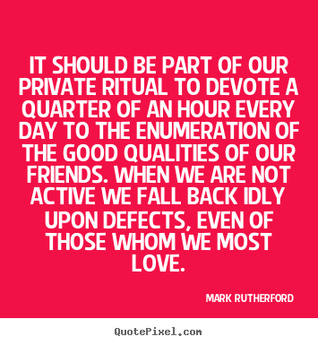 Mark Rutherford photo quotes - It should be part of our private ritual to devote a quarter of.. - Friendship quotes