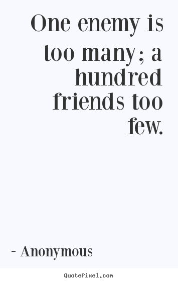 Friendship quotes - One enemy is too many; a hundred friends too few.