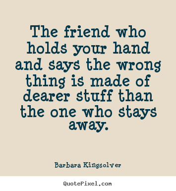 Barbara Kingsolver picture quotes - The friend who holds your hand and says the wrong thing is made of.. - Friendship quote