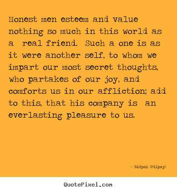 Diy pictures sayings about friendship - Honest men esteem and value nothing so much in this world..