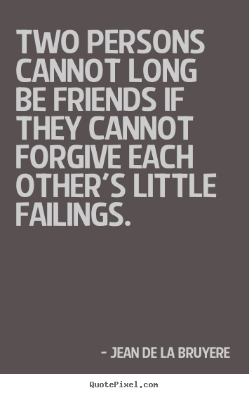 Quote about friendship - Two persons cannot long be friends if they cannot forgive..