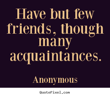 Diy photo quotes about friendship - Have but few friends, though many acquaintances.