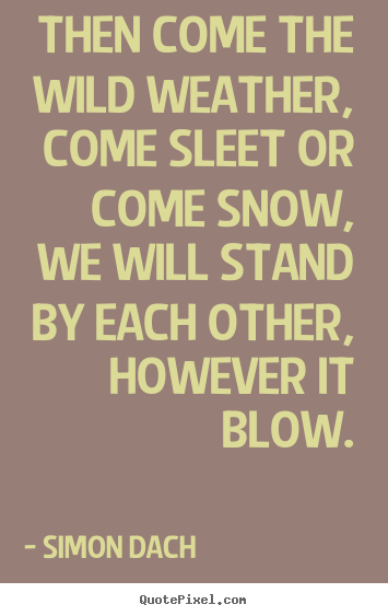 Friendship quotes - Then come the wild weather, come sleet or come snow,..