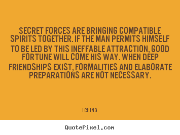 Secret forces are bringing compatible spirits together... I Ching good friendship quotes