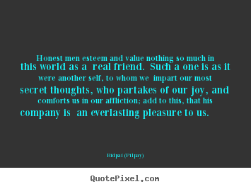 Honest men esteem and value nothing so much.. Bidpai (Pilpay)  friendship sayings
