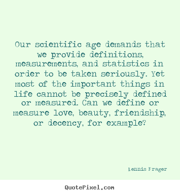 Dennis Prager picture quote - Our scientific age demands that we provide definitions,.. - Friendship quotes