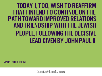 Quotes about friendship - Today, i, too, wish to reaffirm that i intend to continue..