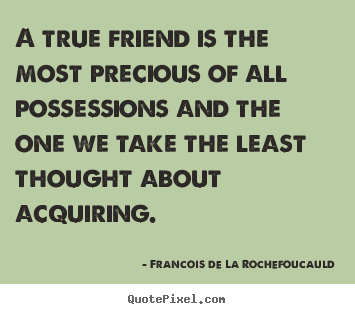 Friendship quotes - A true friend is the most precious of all possessions..