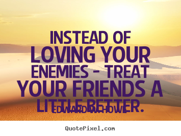 Quotes about friendship - Instead of loving your enemies - treat your friends..