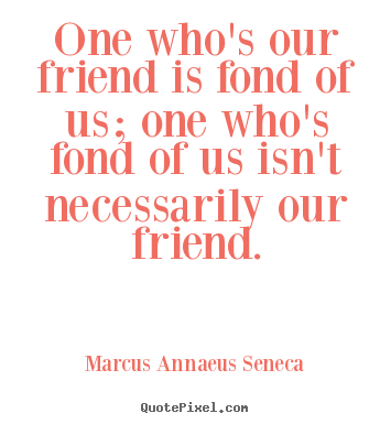 Friendship quote - One who's our friend is fond of us; one who's..