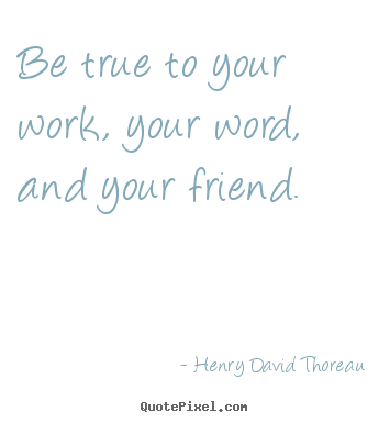 Henry David Thoreau picture quotes - Be true to your work, your word, and your.. - Friendship quote