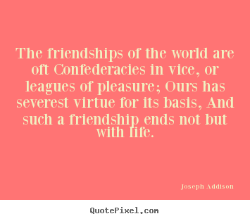The friendships of the world are oft confederacies.. Joseph Addison great friendship quotes