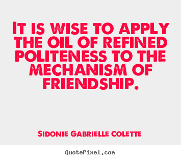 It is wise to apply the oil of refined politeness to the mechanism of.. Sidonie Gabrielle Colette  friendship quote