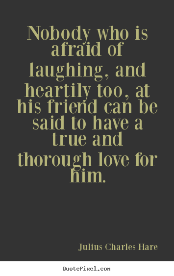 Friendship quote - Nobody who is afraid of laughing, and heartily too, at his..