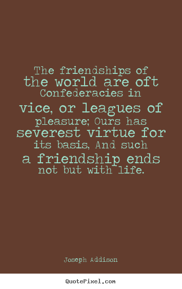 Friendship quotes - The friendships of the world are oft confederacies in vice,..