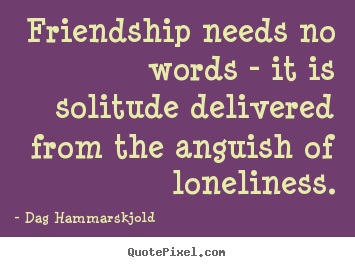 Dag Hammarskjold picture quote - Friendship needs no words - it is solitude delivered from.. - Friendship quotes