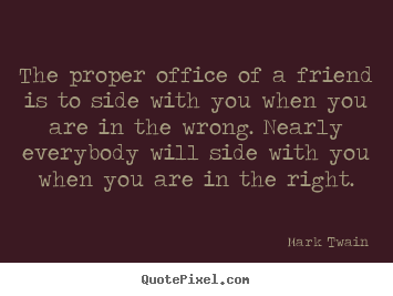 Mark Twain picture quotes - The proper office of a friend is to side with.. - Friendship quotes