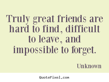 Make custom poster quotes about friendship - Truly great friends are hard to find, difficult..