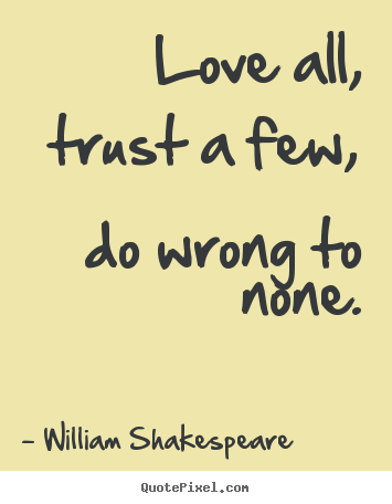 William Shakespeare Quotes - Love all, trust a few, do wrong to none.
