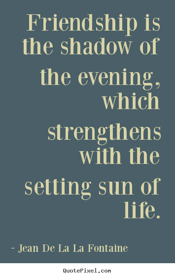Friendship quote - Friendship is the shadow of the evening, which..