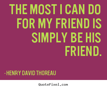 Quotes about friendship - The most i can do for my friend is simply be his friend.