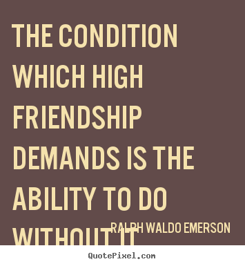 Quote about friendship - The condition which high friendship demands is the ability..