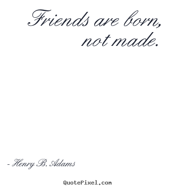 Friends are born, not made. Henry B. Adams good friendship quotes