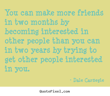 Dale Carnegie picture quote - You can make more friends in two months by.. - Friendship quotes