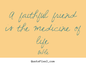 Quotes about friendship - A faithful friend is the medicine of life