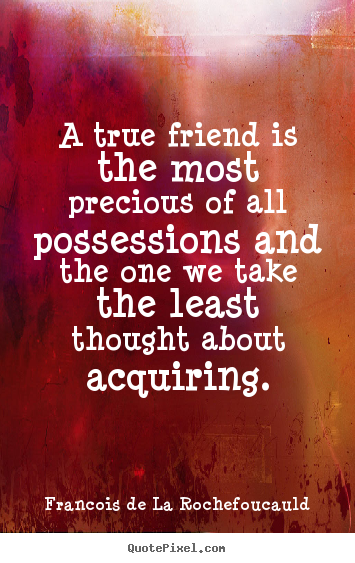 Friendship quote - A true friend is the most precious of all possessions and..