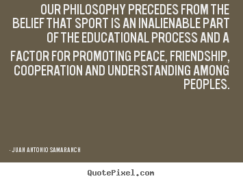 Juan Antonio Samaranch photo quotes - Our philosophy precedes from the belief that sport is an inalienable.. - Friendship quote