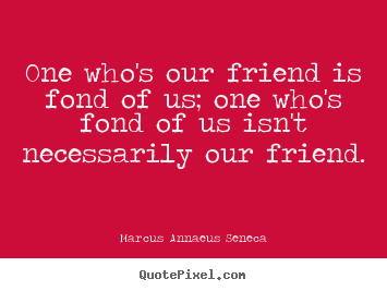 One who's our friend is fond of us; one who's.. Marcus Annaeus Seneca  friendship quotes