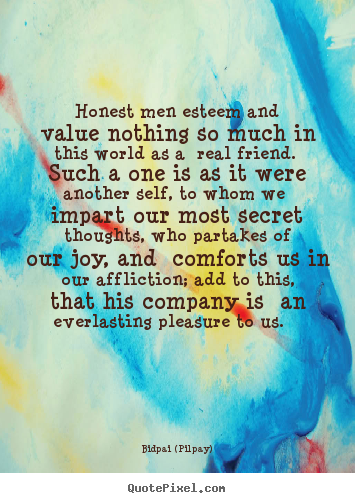 Honest men esteem and value nothing so much in this world as.. Bidpai (Pilpay) great friendship quotes