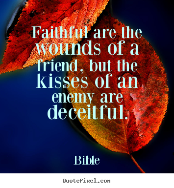 Create picture quote about friendship - Faithful are the wounds of a friend, but the kisses of an enemy are..